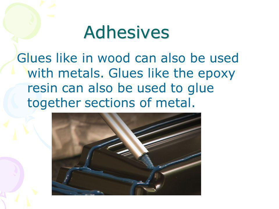 Adhesives Glues like in wood can also be used with metals.
