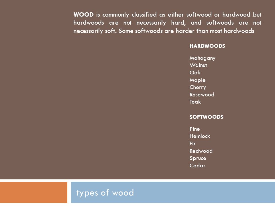 WOOD is commonly classified as either softwood or hardwood but hardwoods are not necessarily hard, and softwoods are not necessarily soft. Some softwoods are harder than most hardwoods
