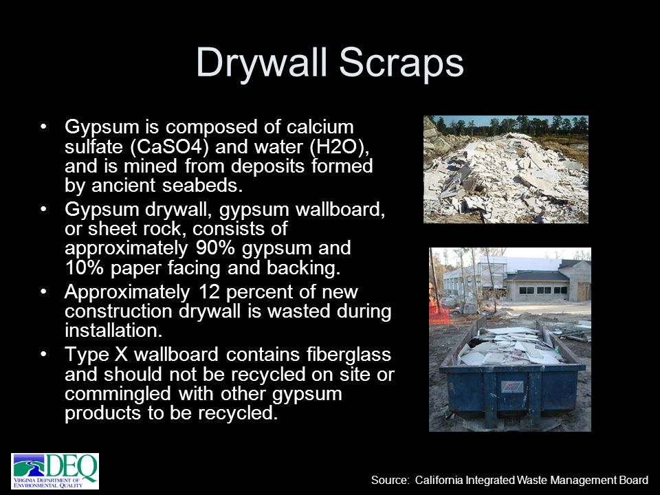 Drywall Scraps Gypsum is composed of calcium sulfate (CaSO4) and water (H2O), and is mined from deposits formed by ancient seabeds.