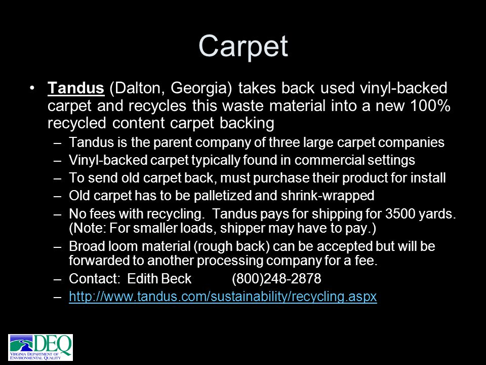 Carpet Tandus (Dalton, Georgia) takes back used vinyl-backed carpet and recycles this waste material into a new 100% recycled content carpet backing.