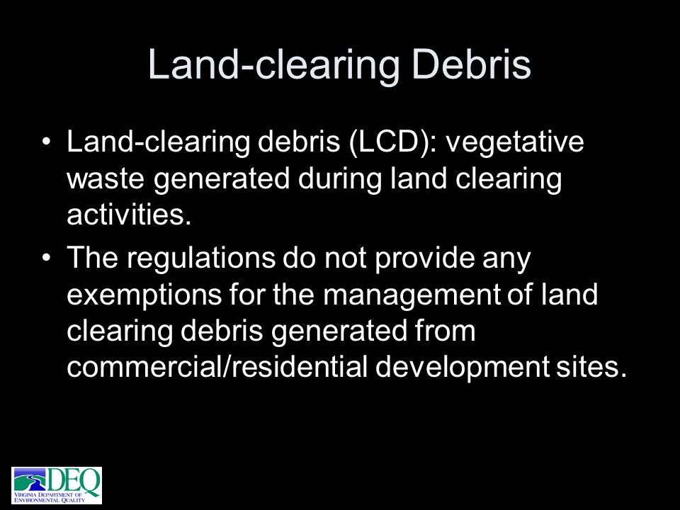 Land-clearing Debris Land-clearing debris (LCD): vegetative waste generated during land clearing activities.