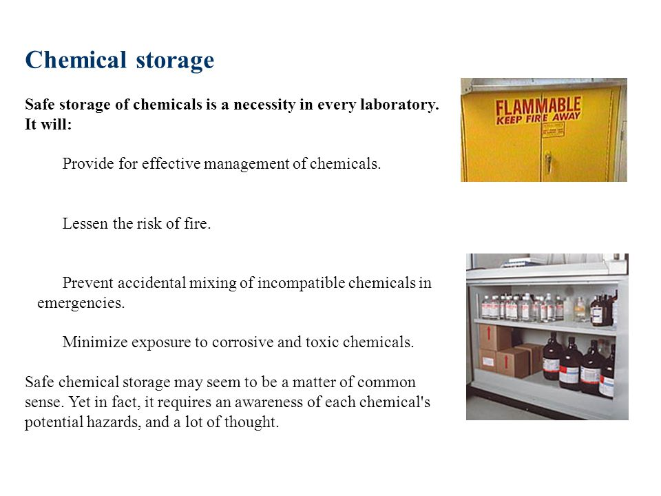 Chemical storage Safe storage of chemicals is a necessity in every laboratory. It will: Provide for effective management of chemicals. Lessen the risk of fire. Prevent accidental mixing of incompatible chemicals in emergencies. Minimize exposure to corrosive and toxic chemicals. Safe chemical storage may seem to be a matter of common sense. Yet in fact, it requires an awareness of each chemical s potential hazards, and a lot of thought.