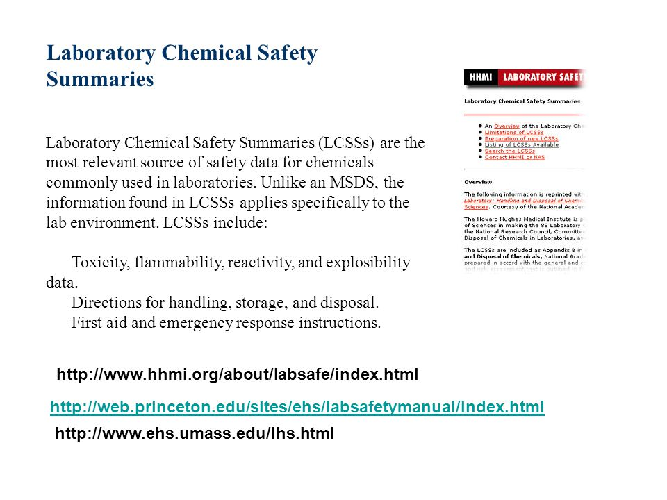 Laboratory Chemical Safety Summaries Laboratory Chemical Safety Summaries (LCSSs) are the most relevant source of safety data for chemicals commonly used in laboratories. Unlike an MSDS, the information found in LCSSs applies specifically to the lab environment. LCSSs include: Toxicity, flammability, reactivity, and explosibility data. Directions for handling, storage, and disposal. First aid and emergency response instructions.