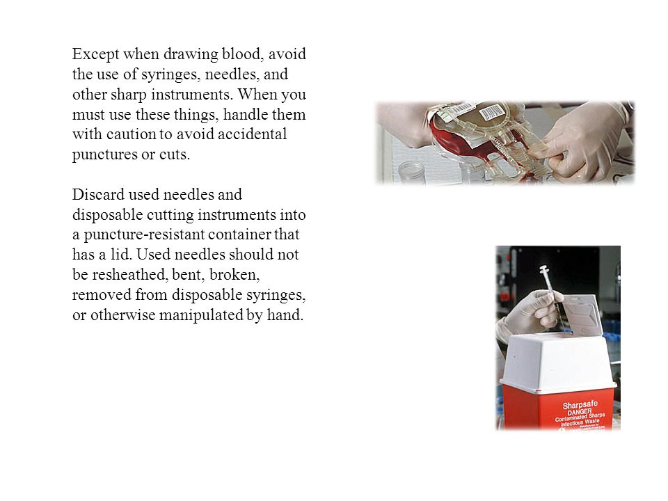 Except when drawing blood, avoid the use of syringes, needles, and other sharp instruments.
