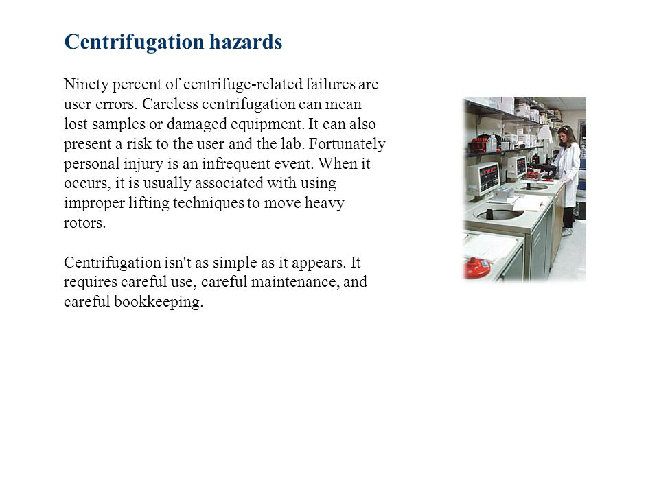 Centrifugation hazards Ninety percent of centrifuge-related failures are user errors.