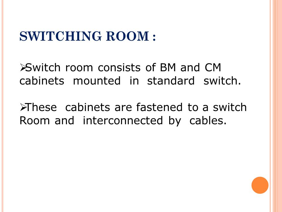SWITCHING ROOM : Switch room consists of BM and CM cabinets mounted in standard switch.