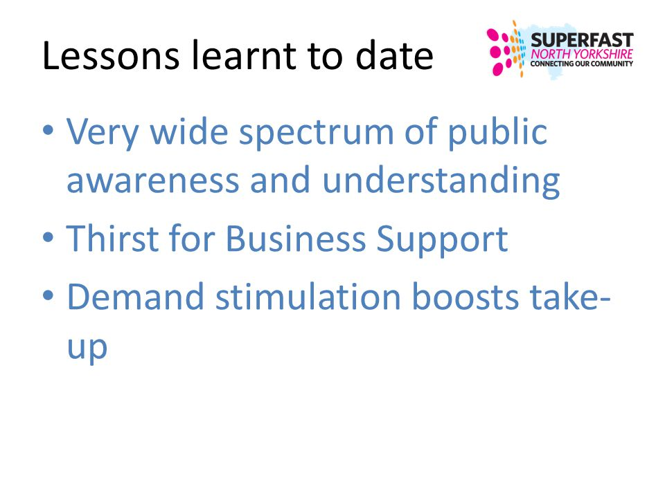 Lessons learnt to date Very wide spectrum of public awareness and understanding. Thirst for Business Support.