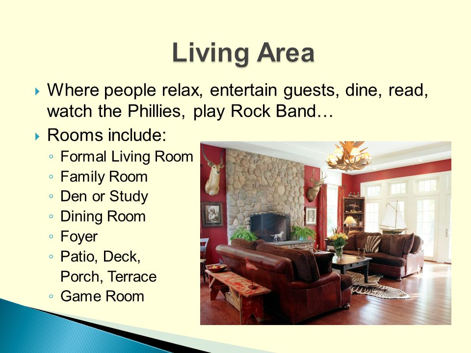Living Area Where people relax, entertain guests, dine, read, watch the Phillies, play Rock Band… Rooms include: