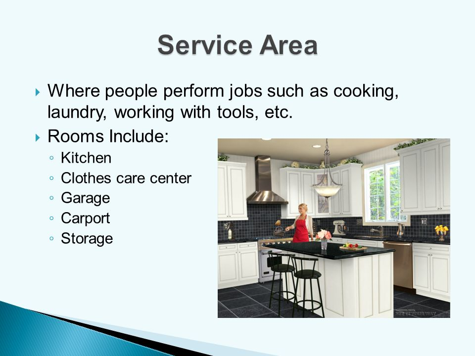 Service Area Where people perform jobs such as cooking, laundry, working with tools, etc. Rooms Include: