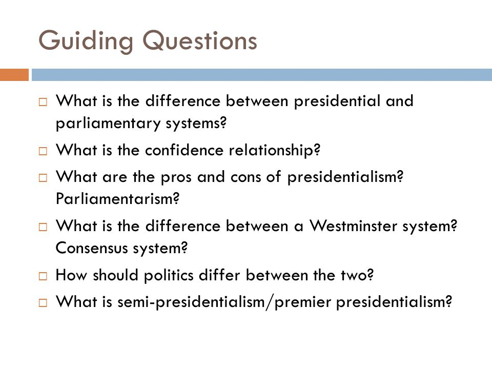 Guiding Questions What is the difference between presidential and parliamentary systems What is the confidence relationship