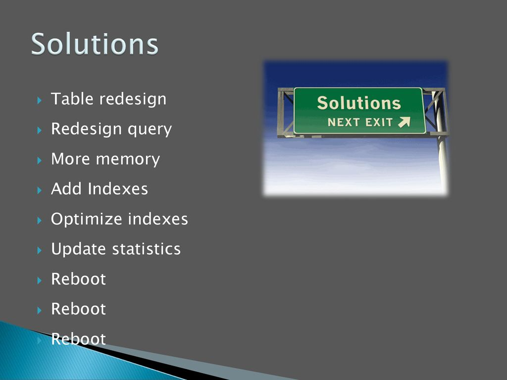 Solutions Table redesign Redesign query More memory Add Indexes