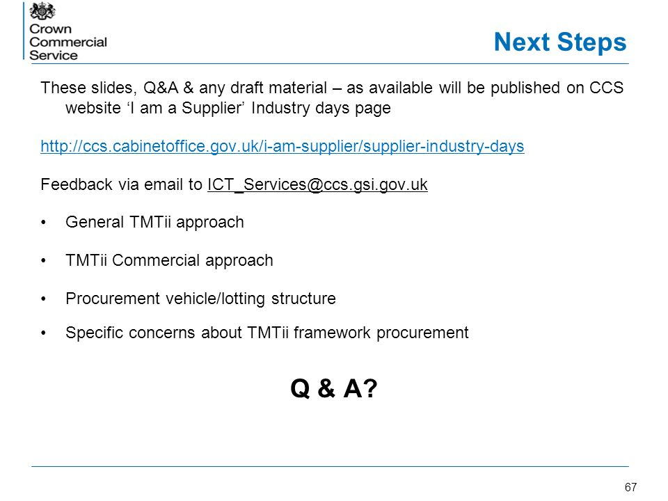 Next Steps These slides, Q&A & any draft material – as available will be published on CCS website 'I am a Supplier' Industry days page.