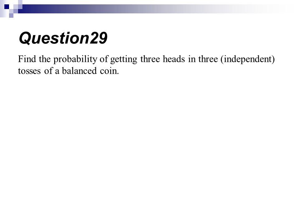 Question29 Find the probability of getting three heads in three (independent) tosses of a balanced coin.