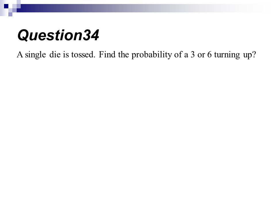 Question34 A single die is tossed. Find the probability of a 3 or 6 turning up