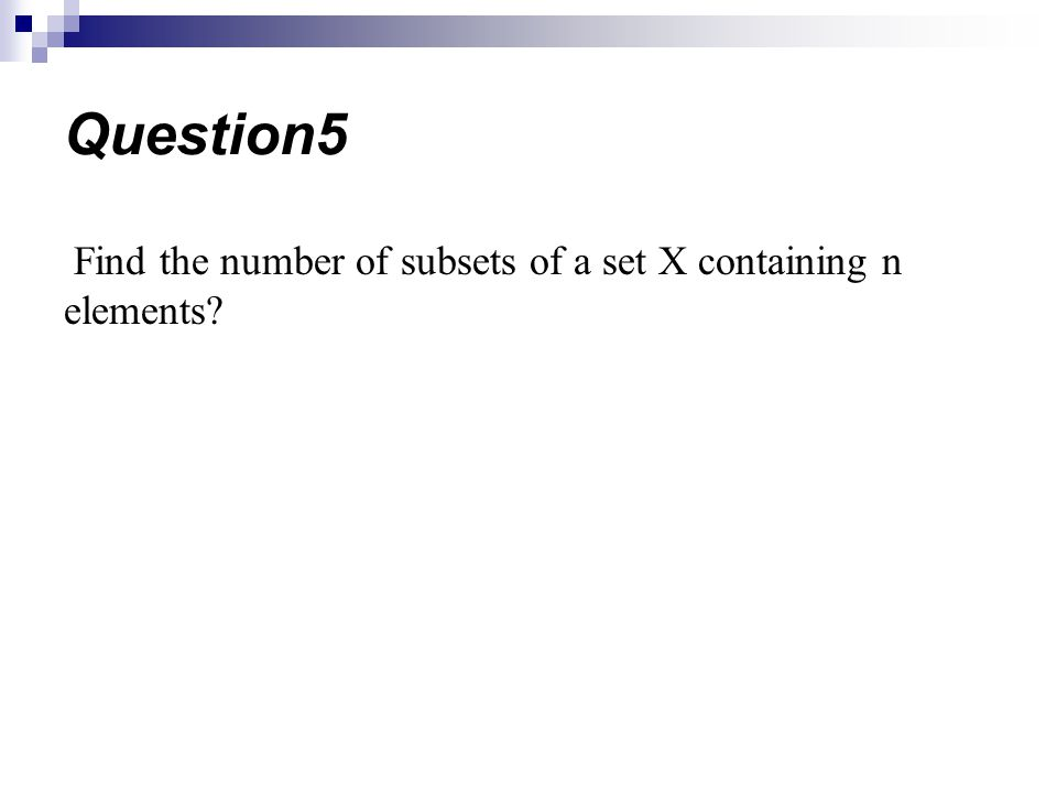 Question5 Find the number of subsets of a set X containing n elements