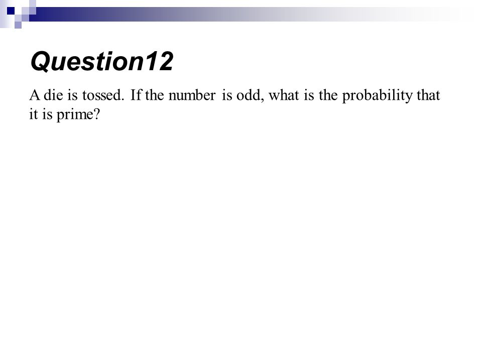 Question12 A die is tossed. If the number is odd, what is the probability that it is prime
