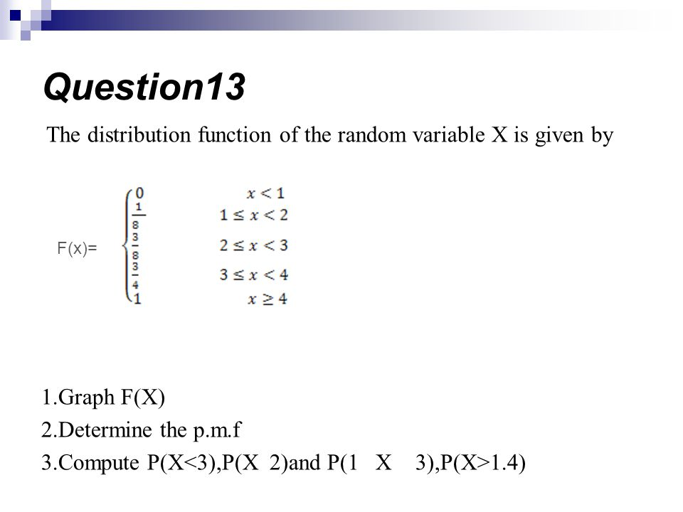 Question13 The distribution function of the random variable X is given by. 1.Graph F(X) 2.Determine the p.m.f.