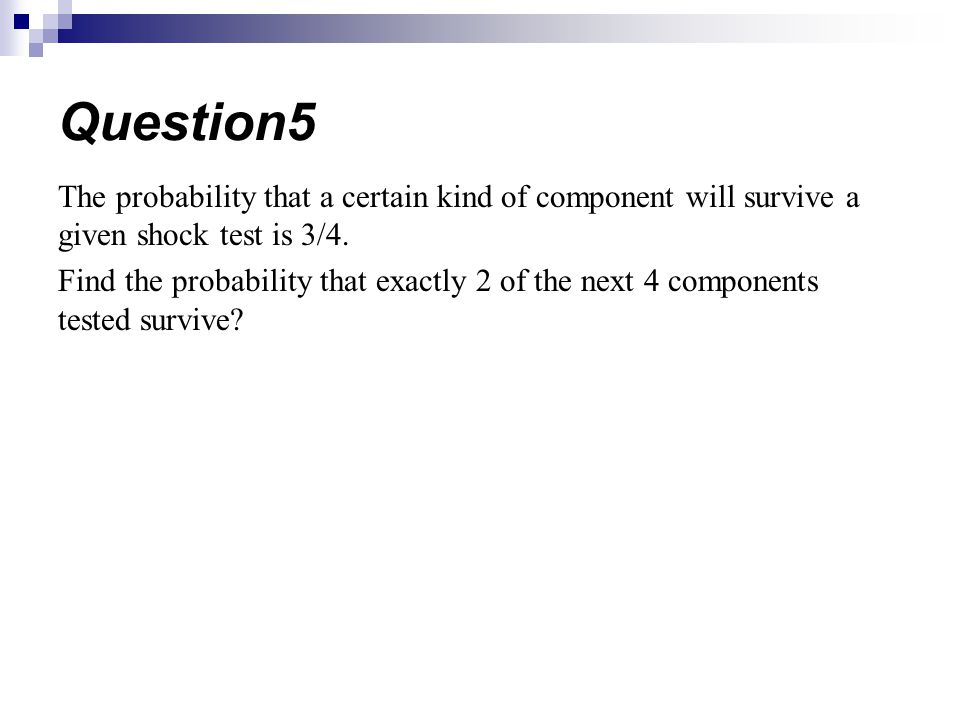 Question5 The probability that a certain kind of component will survive a given shock test is 3/4.