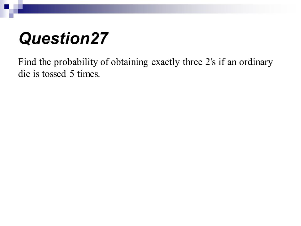 Question27 Find the probability of obtaining exactly three 2 s if an ordinary die is tossed 5 times.