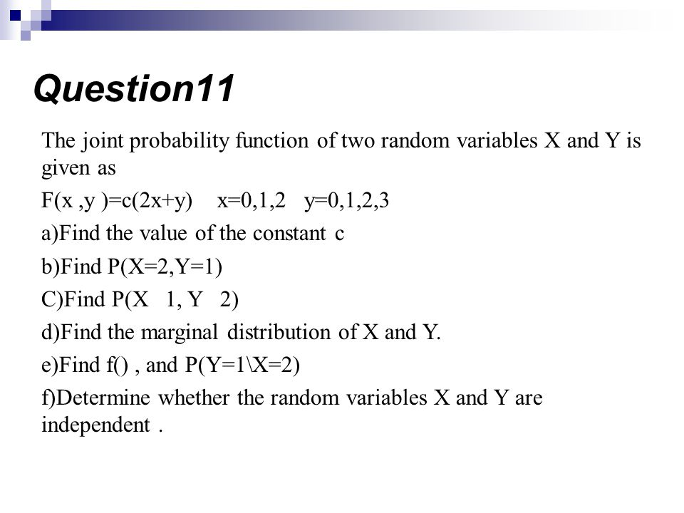 Question11 The joint probability function of two random variables X and Y is given as. F(x ,y )=c(2x+y) x=0,1,2 y=0,1,2,3.