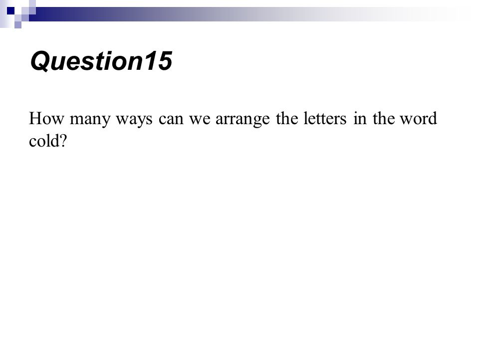 Question15 How many ways can we arrange the letters in the word cold
