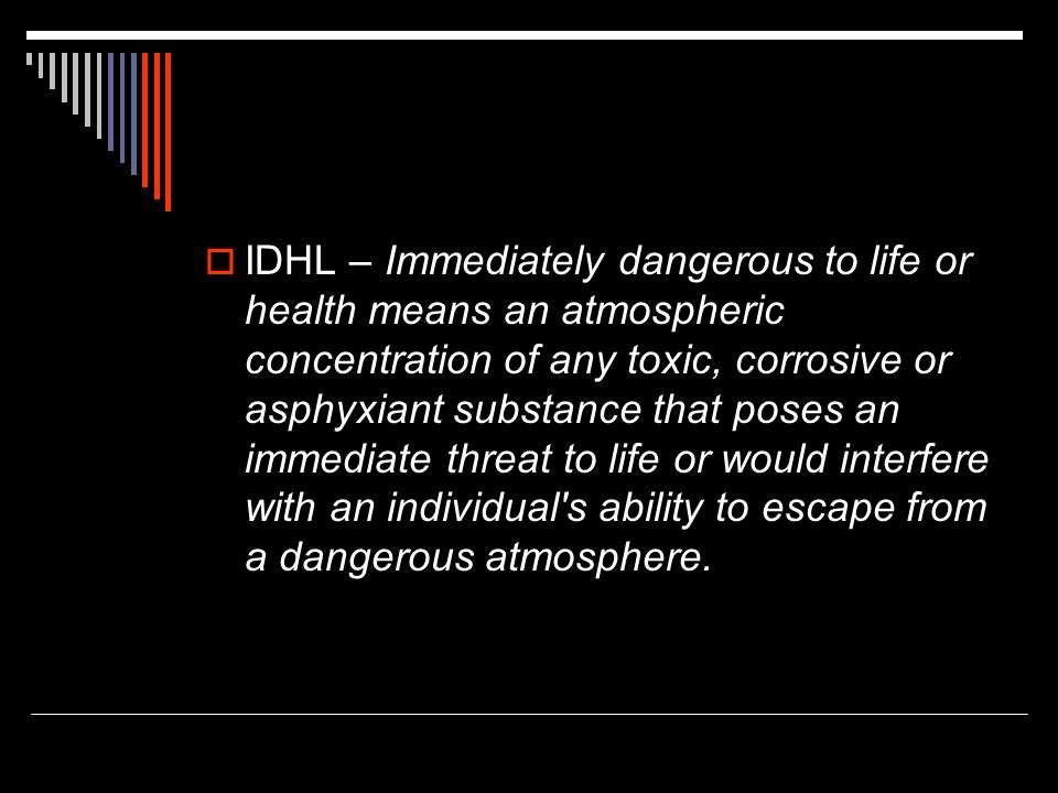 IDHL – Immediately dangerous to life or health means an atmospheric concentration of any toxic, corrosive or asphyxiant substance that poses an immediate threat to life or would interfere with an individual s ability to escape from a dangerous atmosphere.