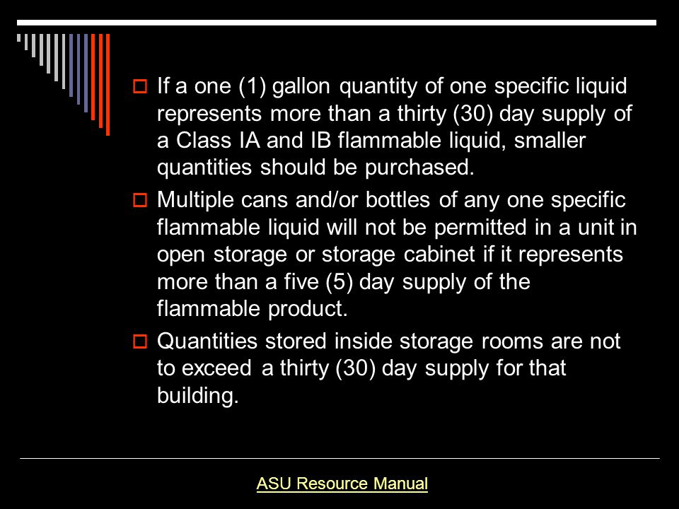 If a one (1) gallon quantity of one specific liquid represents more than a thirty (30) day supply of a Class IA and IB flammable liquid, smaller quantities should be purchased.