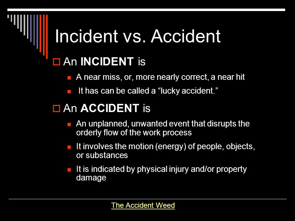 Incident vs. Accident An INCIDENT is An ACCIDENT is