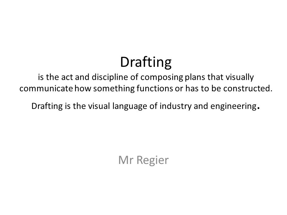Drafting is the act and discipline of composing plans that visually communicate how something functions or has to be constructed. Drafting is the visual language of industry and engineering.