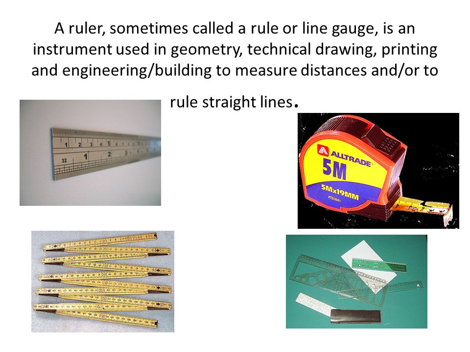 A ruler, sometimes called a rule or line gauge, is an instrument used in geometry, technical drawing, printing and engineering/building to measure distances and/or to rule straight lines.