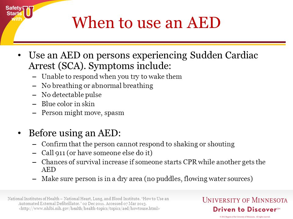 When to use an AED Use an AED on persons experiencing Sudden Cardiac Arrest (SCA). Symptoms include: