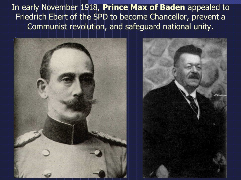 In early November 1918, Prince Max of Baden appealed to Friedrich Ebert of the SPD to become Chancellor, prevent a Communist revolution, and safeguard national unity.
