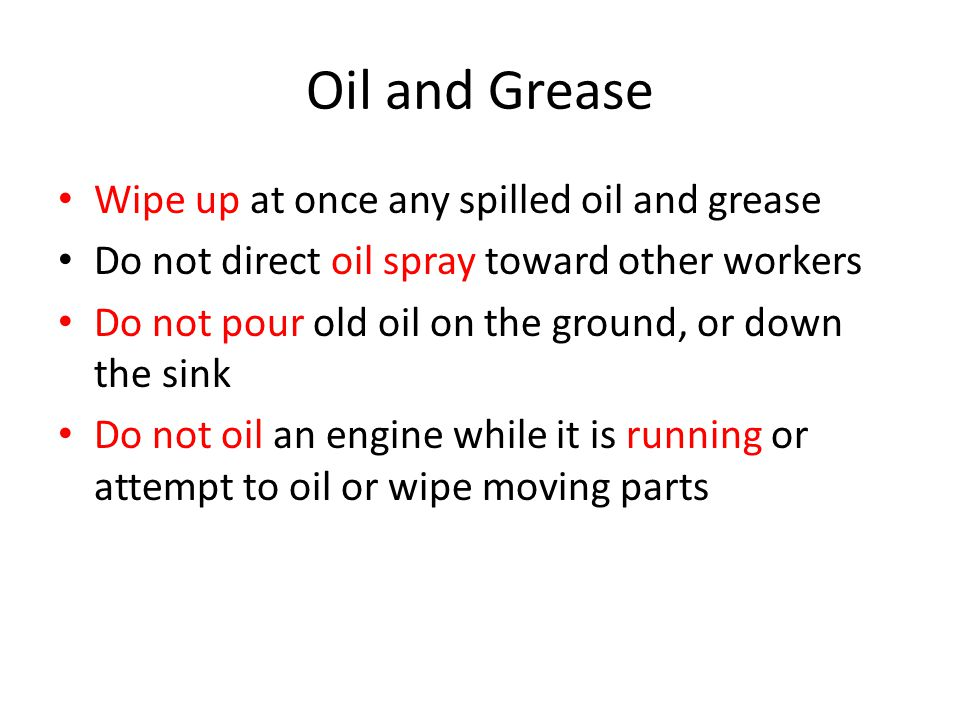 Oil and Grease Wipe up at once any spilled oil and grease