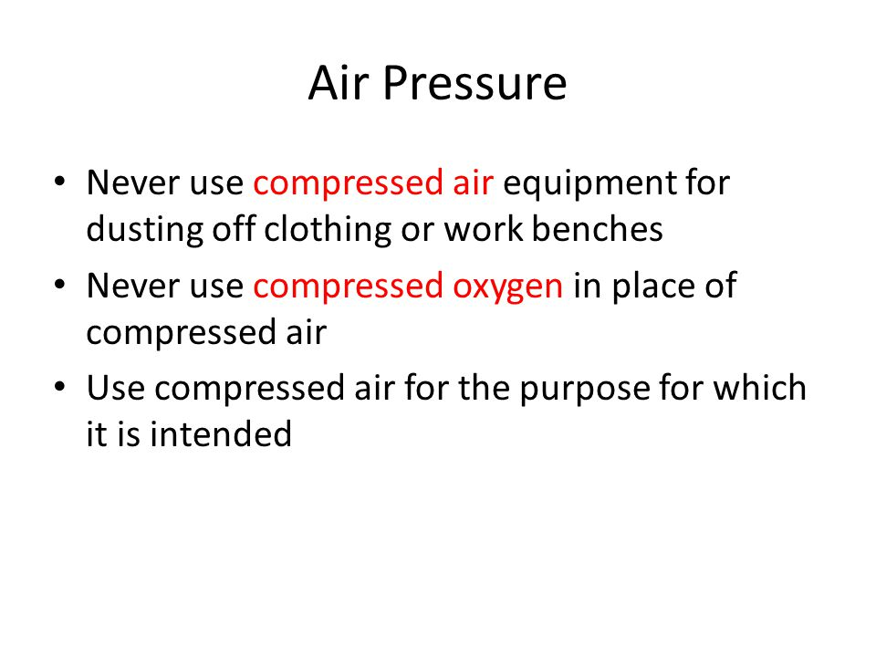 Air Pressure Never use compressed air equipment for dusting off clothing or work benches. Never use compressed oxygen in place of compressed air.