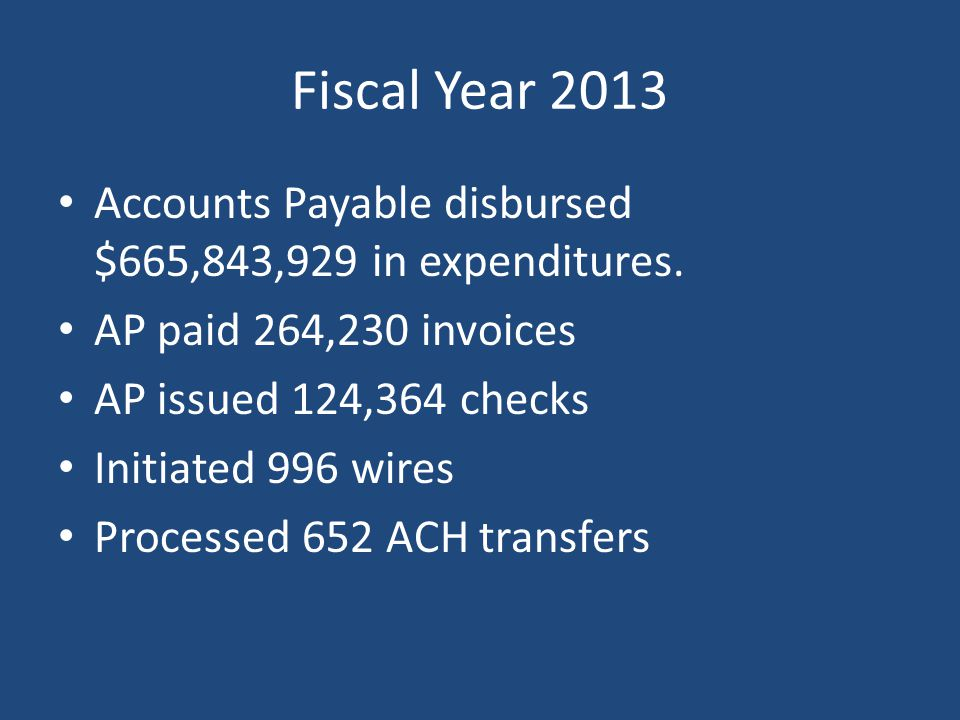 Fiscal Year 2013 Accounts Payable disbursed $665,843,929 in expenditures. AP paid 264,230 invoices.