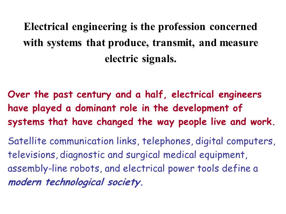 Electrical engineering is the profession concerned with systems that produce, transmit, and measure electric signals.