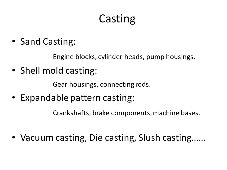 Casting Sand Casting: Engine blocks, cylinder heads, pump housings.