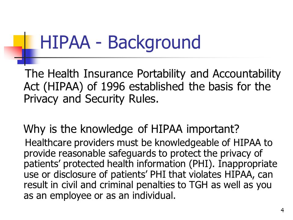 HIPAA - Background The Health Insurance Portability and Accountability Act (HIPAA) of 1996 established the basis for the Privacy and Security Rules.