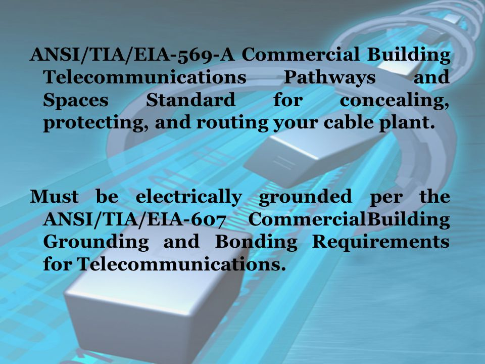ANSI/TIA/EIA-569-A Commercial Building Telecommunications Pathways and Spaces Standard for concealing, protecting, and routing your cable plant.