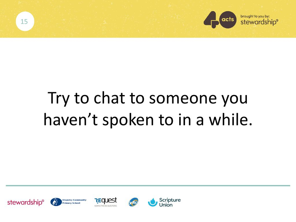 Try to chat to someone you haven't spoken to in a while.