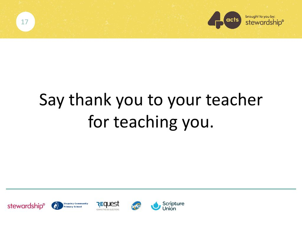 Say thank you to your teacher for teaching you.