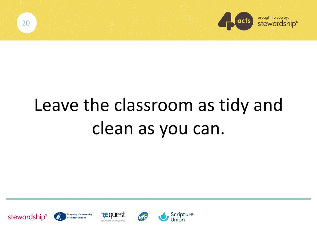 Leave the classroom as tidy and clean as you can.