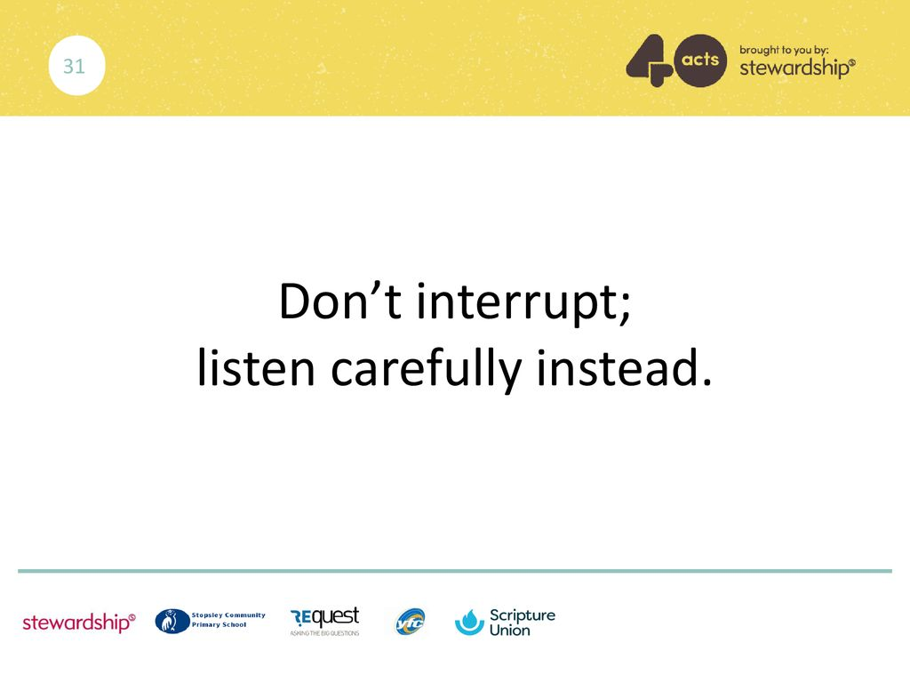 Don't interrupt; listen carefully instead.