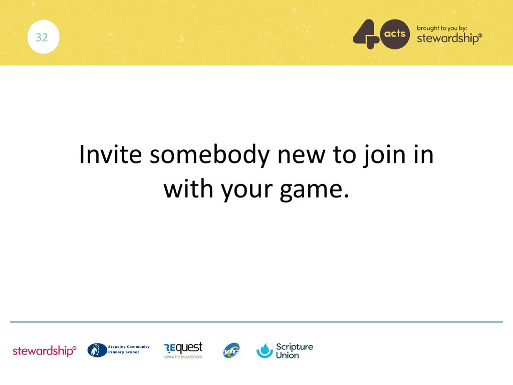 Invite somebody new to join in with your game.