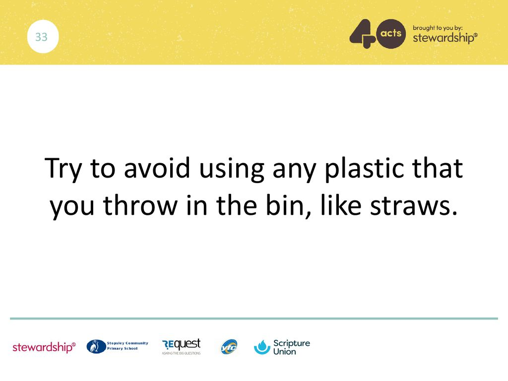 Try to avoid using any plastic that you throw in the bin, like straws.
