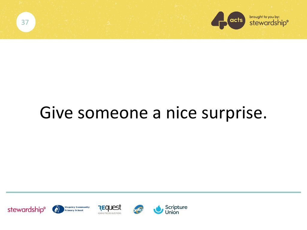 Give someone a nice surprise.
