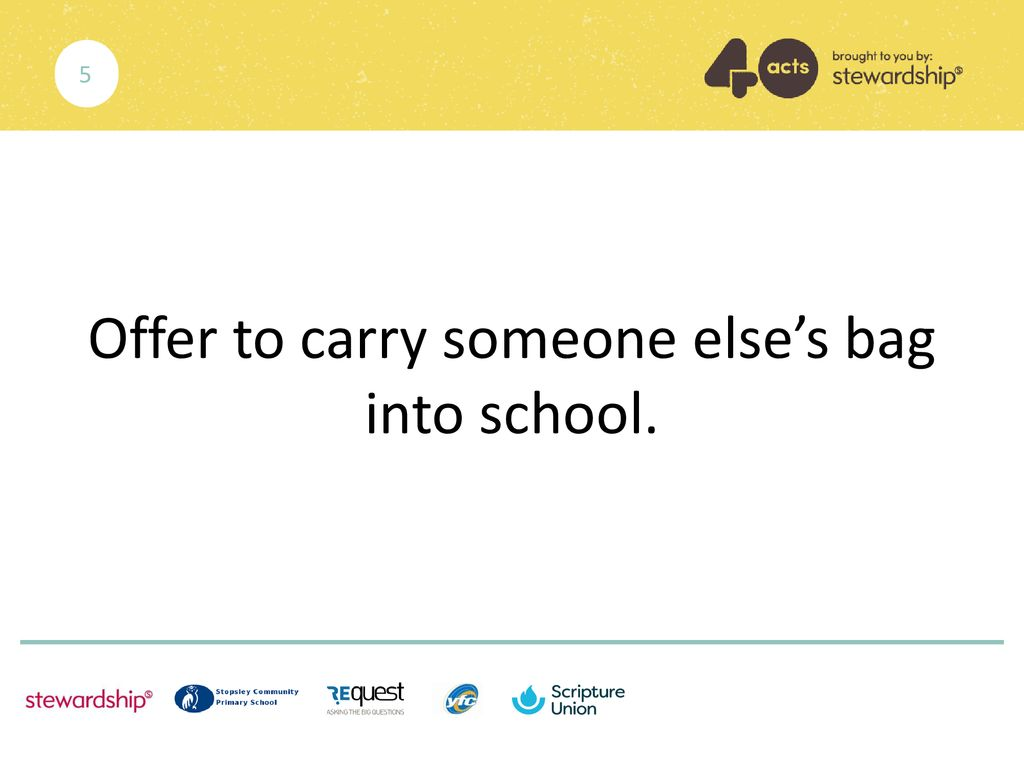 Offer to carry someone else's bag into school.