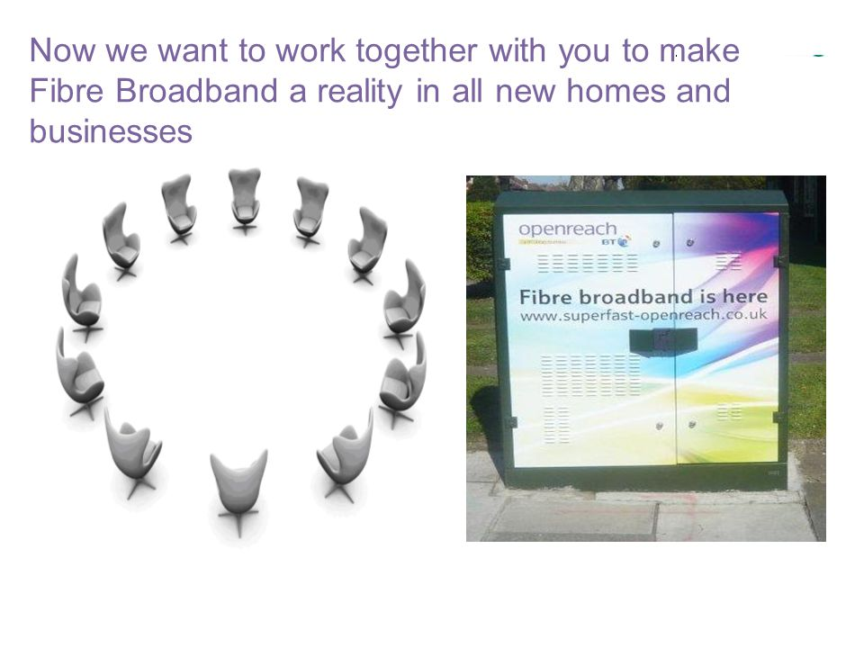 Now we want to work together with you to make Fibre Broadband a reality in all new homes and businesses