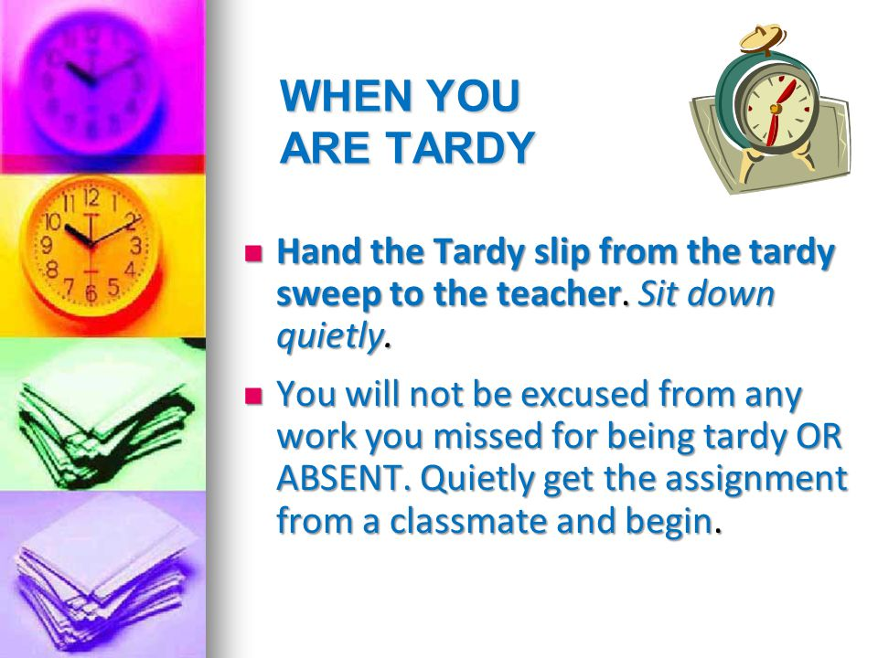 WHEN YOU ARE TARDY Hand the Tardy slip from the tardy sweep to the teacher. Sit down quietly.