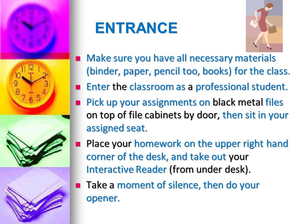 ENTRANCE Make sure you have all necessary materials (binder, paper, pencil too, books) for the class.